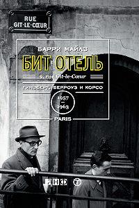Барри Майлз - Бит Отель: Гинзберг, Берроуз и Корсо в Париже, 1957–1963