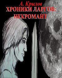 Александр Крылов -Хроники ларгов: Некромант