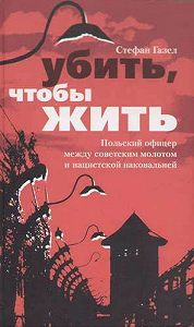 Стефан Газел -Убить, чтобы жить. Польский офицер между советским молотом и нацистской наковальней