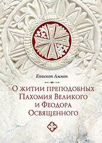 Епископ Аммон  - О житии преподобных Пахомия Великого и Феодора Освященного