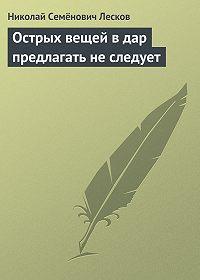 Николай Лесков -Острых вещей в дар предлагать не следует