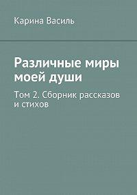 Карина Василь - Различные миры моейдуши. Том 2. Сборникрассказов и стихов