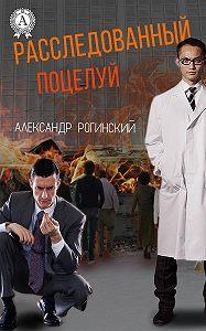 Александр Рогинский -Расследованный поцелуй