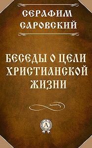 Серафим Преподобный -Беседы о цели христианской жизни