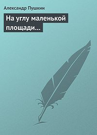 Александр Пушкин -На углу маленькой площади...