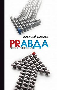 Алексей Санаев -PRавда. Роман о русском пиаре