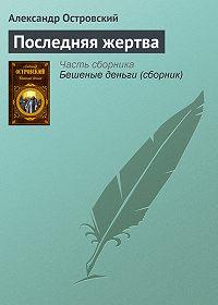 Александр Островский -Последняя жертва