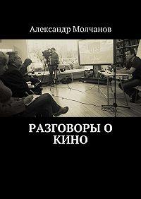 Александр Молчанов -Разговоры о кино