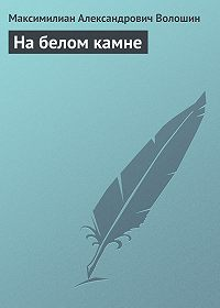 Максимилиан Александрович Волошин -На белом камне