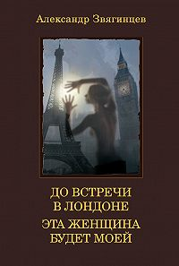 Александр Звягинцев - До встречи в Лондоне. Эта женщина будет моей (сборник)