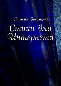 Наталья Патрацкая -Стихи для Интернета. Стихи, написанные с2002по2015г