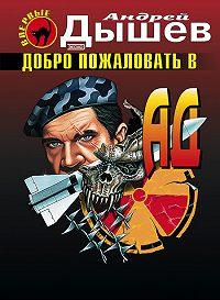 Андрей Дышев - Добро пожаловать в ад