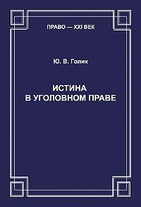 Юрий Голик -Истина в уголовном праве