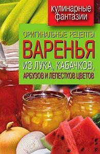Татьяна Лагутина -Оригинальные рецепты варенья из лука, кабачков, арбузов и лепестков цветов