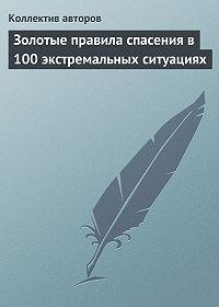 Коллектив Авторов -Золотые правила спасения в 100 экстремальных ситуациях