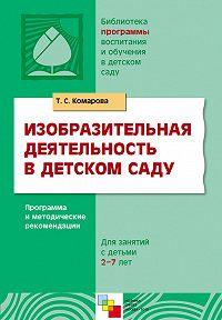 Т. С. Комарова -Изобразительная деятельность в детском саду. Программа и методические рекомендации. Для занятий с детьми 2-7 лет
