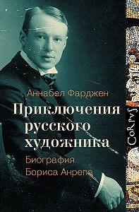 Аннабел Фарджен -Приключения русского художника. Биография Бориса Анрепа