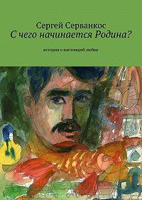 Сергей Серванкос -Счего начинается Родина? История онастоящей любви