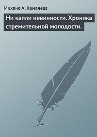 Михаил Камалеев -Ни капли невинности. Хроника стремительной молодости.