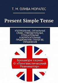 Т. Олива Моралес -Present Simple Tense. Употребление, сигнальные слова; утвердительные, отрицательные ивопросительные предложения; глагол be; упражнения