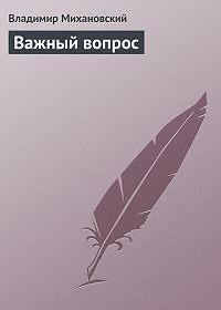 Владимир Михановский -Важный вопрос