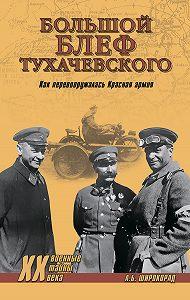 Александр Широкорад -«Большой блеф» Тухачевского. Как перевооружалась Красная армия