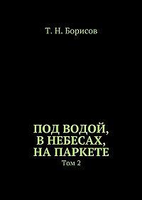 Т. Борисов -Под водой, внебесах, напаркете. Том2