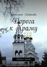 Светлана Лобанова -Дорога к храму. Сборник стихов