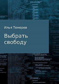 Илья Темерев -Выбрать свободу. Рассказ