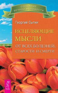 Георгий Николаевич Сытин -Исцеляющие мысли от всех болезней, старости и смерти