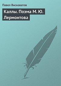 Павел Висковатов -Каллы. Поэма М. Ю. Лермонтова