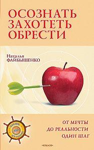 Наталья Файбышенко - Осознать. Захотеть. Обрести. От мечты до реальности один шаг