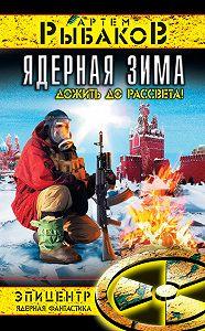 Артем Рыбаков - Ядерная зима. Дожить до Рассвета!