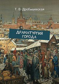 Т. Дробышевская - Драматургия города
