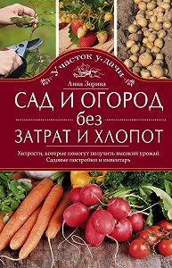 Анна Зорина -Сад и огород без затрат и хлопот. Хитрости, которые помогут получить высокий урожай. Садовые постройки и инвентарь