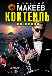 Алексей Макеев - Коктейль на крови