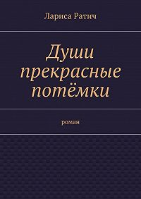 Лариса Ратич -Души прекрасные потёмки