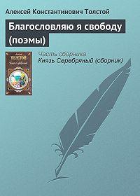 Алексей Константинович Толстой - Благословляю я свободу (поэмы)