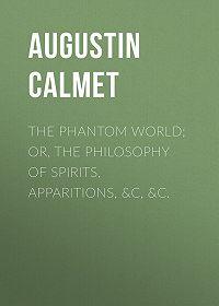 Augustin Calmet -The Phantom World; or, The philosophy of spirits, apparitions, &c, &c.