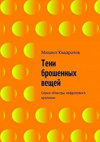 Михаил Квадратов - Тени брошенных вещей