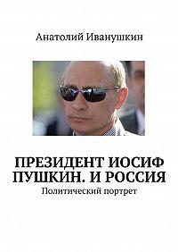 Анатолий Иванушкин - Президент Иосиф Пушкин. И Россия. Политический портрет