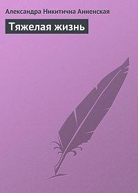 Александра Анненская -Тяжелая жизнь