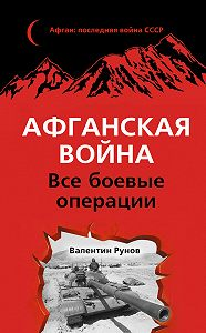 Валентин Рунов -Афганская война. Все боевые операции