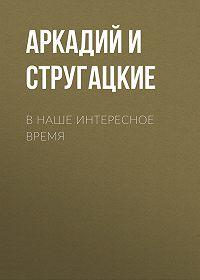 Аркадий и Борис Стругацкие -В наше интересное время