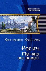 Константин Калбазов -Росич. Мы наш, мы новый…