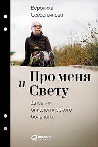 Вероника Севостьянова - Про меня и Свету. Дневник онкологического больного
