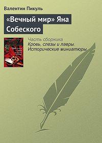 Валентин Пикуль -«Вечный мир» Яна Собеского