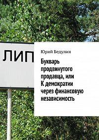 Юрий Бедулин - Букварь продвинутого продавца, или К демократии через финансовую независимость