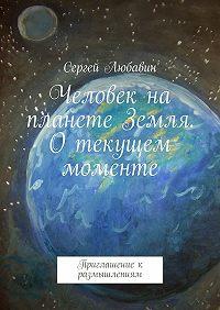 Сергей Любавин -Человек на планете Земля. О текущем моменте. Приглашение к размышлениям