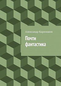 Александр Карнишин - Почти фантастика. Сборник рассказов